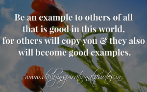 Be an example to others of all that is good in this world, for others ...