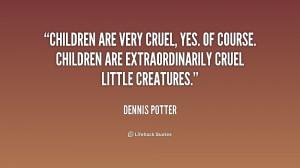 are very cruel, yes. Of course. Children are extraordinarily cruel ...