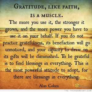 Gratitude like faith is a muscle the more you use it the stronger it ...