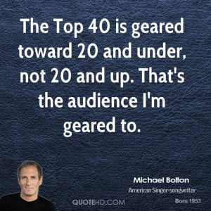 The Top 40 is geared toward 20 and under, not 20 and up. That's the ...