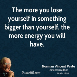 The more you lose yourself in something bigger than yourself, the more ...