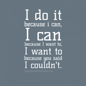 do it because I can, I can because I want to, I want to because you ...
