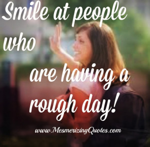 Smile at people who are having a rough day