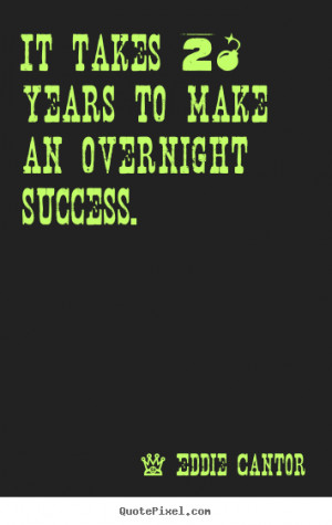 ... to make an overnight success. Eddie Cantor popular success quotes