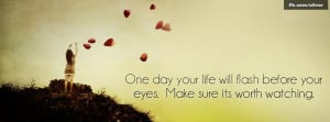 ... Will Flash Before Your Eyes,make Sure Its Worth Watching ~ Life Quote