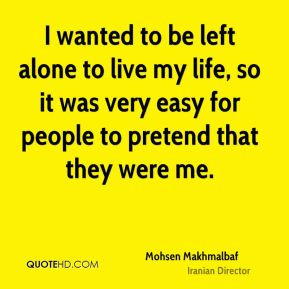 wanted to be left alone to live my life, so it was very easy for ...