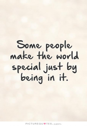 ... people make the world special just by being in it. Picture Quote #1