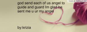 god send each of us angel to guide and guard Im glad he sent me u ur ...