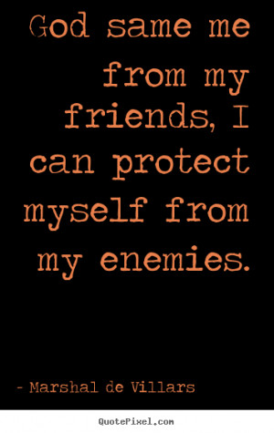quotes about friendship - God same me from my friends, i can protect ...