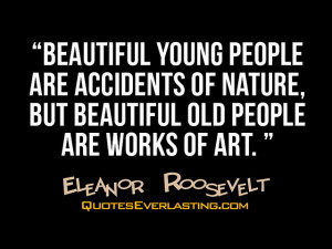 Beautiful young people are accidents of nature, but beautiful old ...