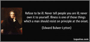 Refuse to be ill. Never tell people you are ill; never own it to ...