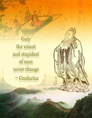 Only the wisest and stupidest of men never change. ~ Confucius