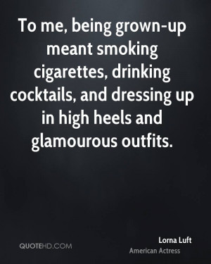 To me, being grown-up meant smoking cigarettes, drinking cocktails ...