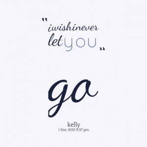Quotes Picture: i wish i never let you go