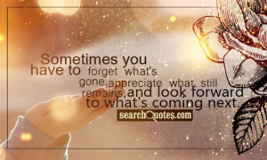 ... Remains And Look Forward To What's Coming Next - Letting Go Quotes