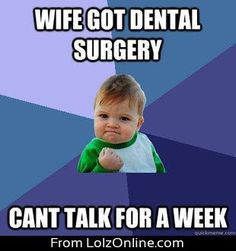 Wife got dental surgery! Can't talk for a week! More