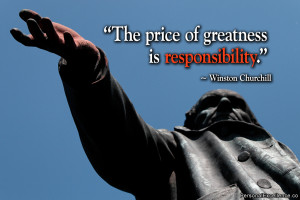"""... Quote: """"The price of greatness is responsibility."""" ~ Winston"""