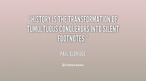 History is the transformation of tumultuous conquerors into silent ...
