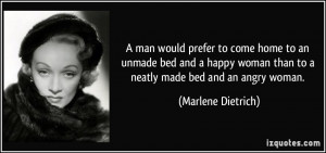 ... woman than to a neatly made bed and an angry woman. - Marlene Dietrich