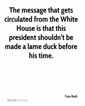 Tom Rath - The message that gets circulated from the White House is ...