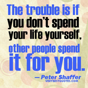 The trouble is if you don't spend your life yourself – life lesson ...