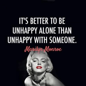 Famous Celebrity Quote~ It's better to be unhappy alone than unhappy ...