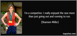 ... the race more than just going out and running to run. - Shannon Miller