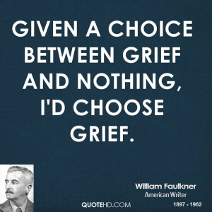 Given a choice between grief and nothing, I'd choose grief.