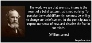 The world we see that seems so insane is the result of a belief system ...