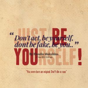 Quotes Picture: don't act, be yourself, dont be fake, be you
