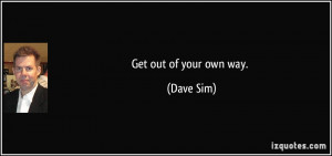 Get out of your own way. - Dave Sim