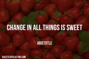 Change in all things is sweet – Aristotle