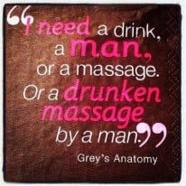 need a drink, a man, or a massage. or a drunken massage by a man ...