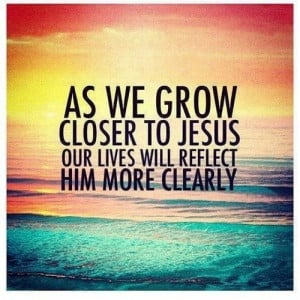 As we grow closer to Jesus quotes jesus life faith christian clearly