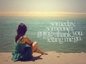 Someday someone is going to thank you for letting me go. by regina