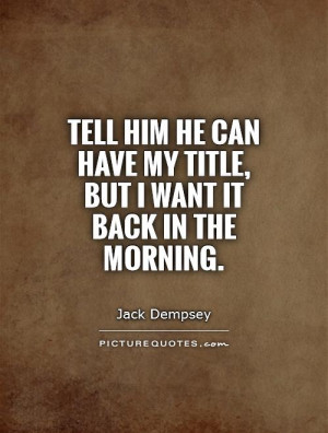 Tell him he can have my title, but I want it back in the morning ...