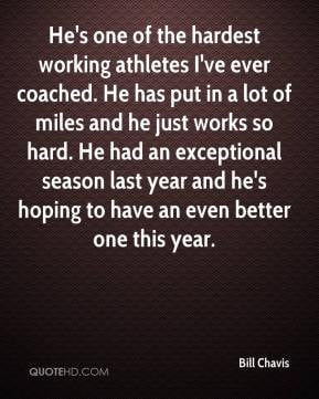 - He's one of the hardest working athletes I've ever coached. He ...
