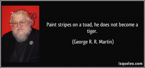 Paint stripes on a toad, he does not become a tiger. - George R. R ...