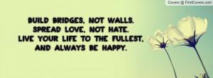 Build bridges, not walls.Spread love, not hate.Live your life to the ...