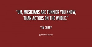 Um, musicians are funnier you know, than actors on the whole.""