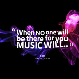 Quotes Picture: when no one will be there for you music will♪♫