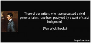 ... have been paralyzed by a want of social background. - Van Wyck Brooks