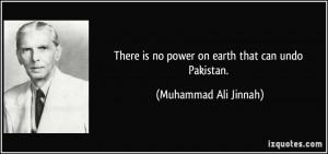 ... is no power on earth that can undo Pakistan. - Muhammad Ali Jinnah