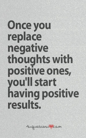 ... negative thoughts with positive ones you ll start having positive
