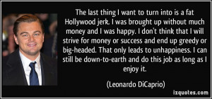 The last thing I want to turn into is a fat Hollywood jerk. I was ...