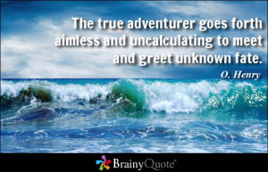 ... aimless and uncalculating to meet and greet unknown fate. - O. Henry