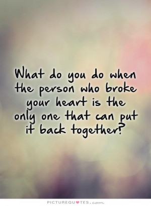 ... heart is the only one that can put it back together? Picture Quote #1
