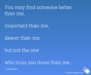 You may find someone better than me, important than me, dearer than me ...