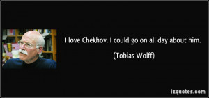 love Chekhov. I could go on all day about him. - Tobias Wolff