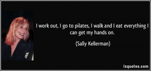 ... walk and I eat everything I can get my hands on. - Sally Kellerman